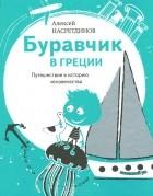Алексей Насретдинов - Буравчик в Греции. Путешествие в историю человечества