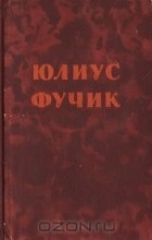 Юлиус Фучик - Юлиус Фучик. Избранное