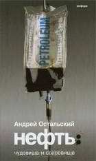 Андрей Остальский - Нефть. Чудовище и Сокровище