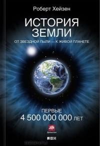 Роберт Хейзен - История Земли. От звездной пыли — к живой планете. Первые 4 500 000 000 лет