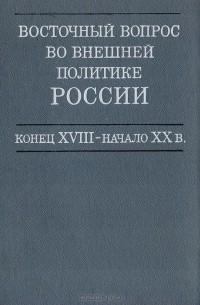 - Восточный вопрос во внешней политике России. Конец XVIII - начало XX в.