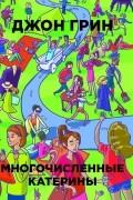 Джон Грин - Многочисленные Катерины