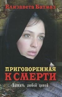 Елизавета Батмаз - Приговоренная к смерти. Выжить любой ценой