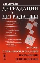 Борис Шапталов - Деградация и деграданты. История социальной деградации и механизмы ее преодоления