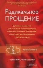 Колин К. Типпинг - Радикальное Прощение. Духовная технология для исцеления взаимоотношений, избавления от гнева и чувства вины, нахождения взаимопонимания в любой ситуации