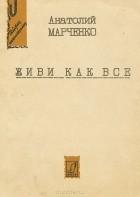 Анатолий Марченко - Живи как все (сборник)