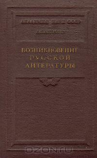 Дмитрий Лихачев - Возникновение русской литературы