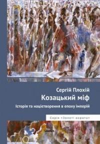Сергій Плохій - Козацький міф. Історія та націєтворення в епоху імперій