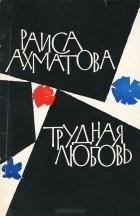 Раиса Ахматова - Трудная любовь