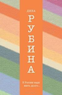 Дина Рубина - В России надо жить долго... (сборник)