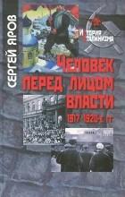 Сергей Яров - Человек перед лицом власти. 1917-1920-е гг.