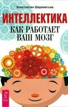 Константин Шереметьев - Интеллектика. Как работает ваш мозг (сборник)
