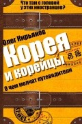 Олег Кирьянов - Корея и корейцы. О чем молчат путеводители