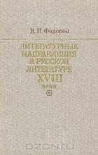 Валентин Федоров - Литературные направления в русской литературе XVIII века