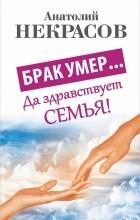 Анатолий Некрасов - Брак умер... Да здравствует семья!