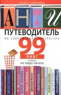 Роман Арбитман - Антипутеводитель по современной литературе: 99 книг, которые не надо читать