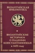 без автора, Михаил Критовул, Дука, Лаоник Халкокондил, Сфрандзи - Византийские историки о падении Константинополя в 1453 году