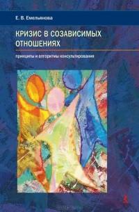 Елена Емельянова - Кризис в созависимых отношениях. Принципы и алгоритмы консультирования