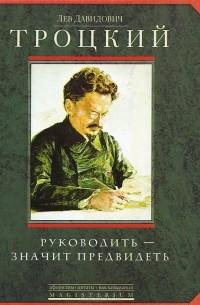 Лев Троцкий - Руководить - значить предвидеть