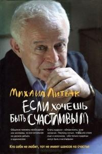 Михаил Литвак - Если хочешь быть счастливым