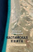 Василий Голованов - Каспийская книга. Приглашение к путешествию
