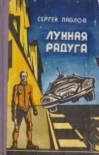 Сергей Павлов - Лунная радуга