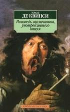 Томас де Квинси - Исповедь англичанина, употреблявшего опиум