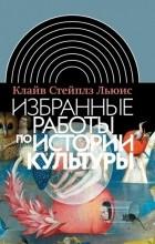 Клайв Стейплз Льюис - Избранные работы по истории культуры (сборник)