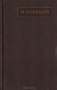 Максим Горький - Полное собрание сочинений. Художественные произведения в двадцати пяти томах: Том 9 (сборник)