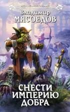 Владимир Мясоедов — Снести империю добра