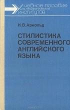 И. В. Арнольд - Стилистика современного английского языка