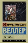 Михаил Веллер - Всё о жизни