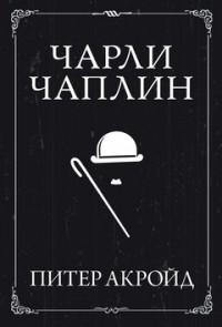 Питер Акройд - Чарли Чаплин
