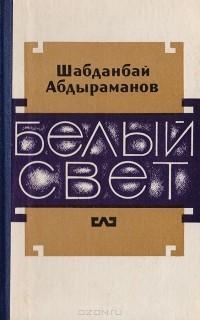 Шабданбай Абдыраманов - Белый свет (сборник)