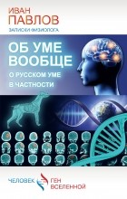Павлов И. - Об уме вообще, о русском уме в частности. Записки физиолога