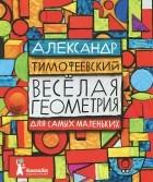 Александр Тимофеевский - Весёлая геометрия для самых маленьких