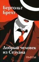 Бертольт Брехт - Добрый человек из Сезуана. Пьесы (сборник)