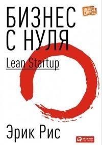 Эрик Рис — Бизнес с нуля: Метод Lean Startup для быстрого тестирования идей и выбора бизнес-модели