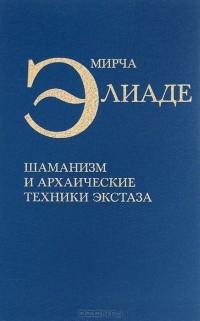 Мирча Элиаде - Шаманизм и архаические техники экстаза
