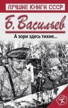 Борис Васильев - А зори здесь тихие... Не стреляйте белых лебедей. Жила-была Клавочка (сборник)