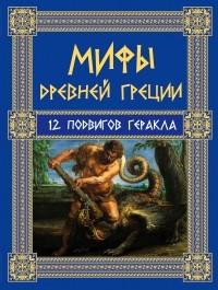 Кун Н.А. - Мифы Древней Греции: 12 подвигов Геракла