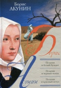 Акунин Б. - Пелагия и белый бульдог. Пелагия и черный монах. Пелагия и красный петух (сборник)