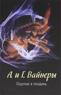 Вайнер А.А., Вайнер Г.А. - Ощупью в полдень (сборник)