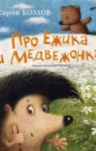 Сергей Козлов - Про Ёжика и Медвежонка