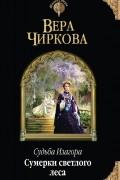 Вера Чиркова - Судьба Изагора. Сумерки светлого леса