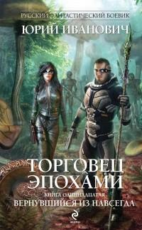 Юрий Иванович - Торговец эпохами. Книга одиннадцатая. Вернувшийся из навсегда