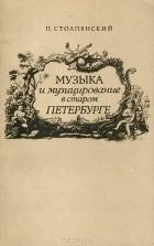 Петр Столпянский - Музыка и музицирование в старом Петербурге