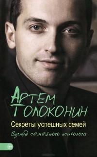 Артём Толоконин - Секреты успешных семей. Взгляд семейного психолога
