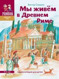 Виктор Сонькин - Мы живём в Древнем Риме. Энциклопедия для детей (сборник)