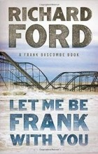 Richard Ford - Let Me Be Frank With You: A Frank Bascombe Book